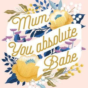 Mum you absolute babe – card